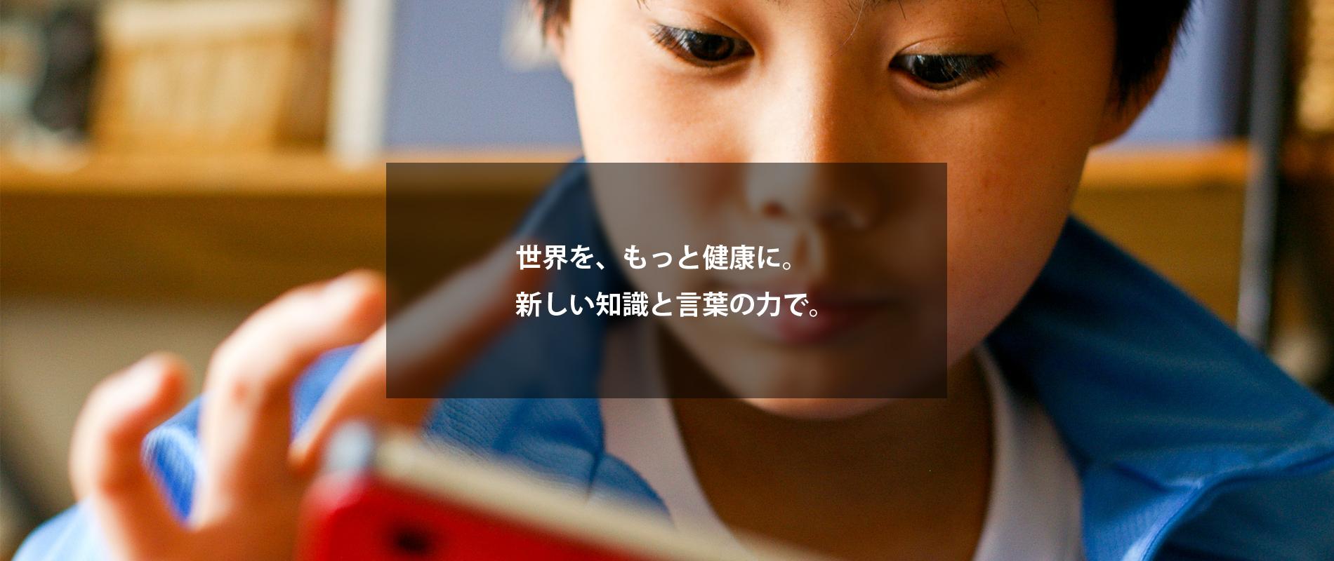 世界を、もっと健康に。 新しい知識と言葉の力で。
